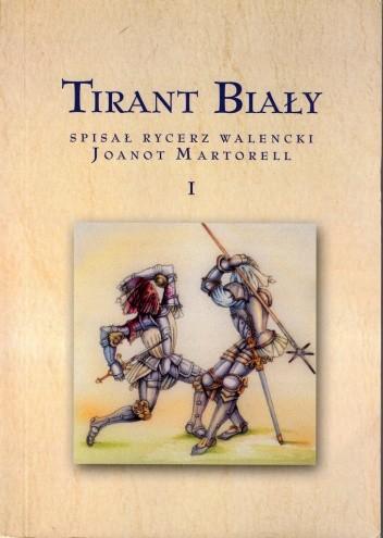 Okładka książki Tirant Biały. Cześć pierwsza, w której mowa o powinnościach stanu rycerskiego oraz o wielkich i chwalebnych czynach Tiranta Białego w Anglii
