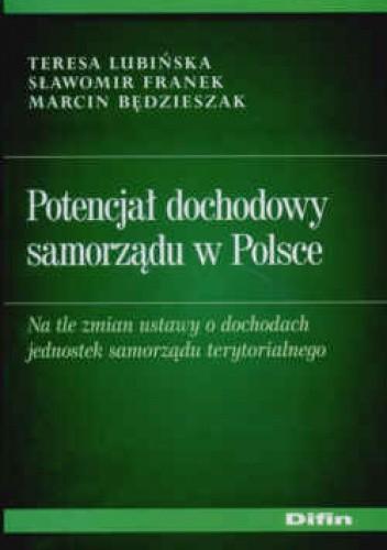 Okładka książki Potencjał dochodowy samorządu w Polsce Na tle zmian ustawy o dochodach jednostek samorządu terytorialnego