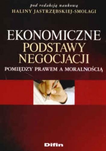 Okładka książki Ekonomiczne podstawy negocjacji. Pomiędzy prawem a moralnością