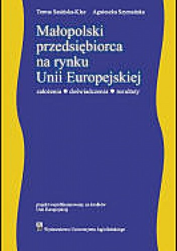 Okładka książki Małopolski przedsiębiorca na rynku Unii Europejskiej. założenia - doświadczenia - rezultaty