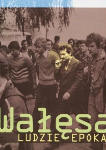Okładka książki Wałęsa. Ludzie. Epoka