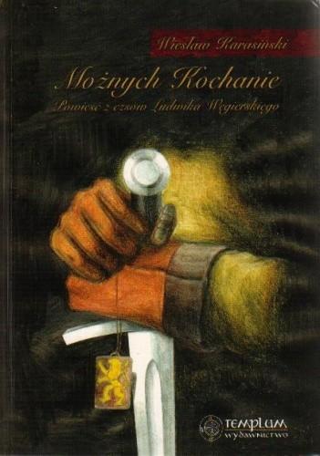 Okładka książki Możnych kochanie. Powieść z czasów Ludwika Węgierskiego
