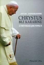Okładka książki Chrystus bez karabinu. O pontyfikacie Jana Pawła II