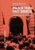 Policja tajna przy robocie : z dziejów państwa policyjnego w PRL