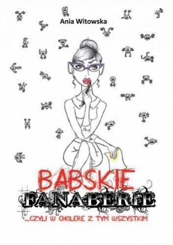 Okładka książki Babskie Fanaberie ...czyli w cholerę z tym wszystkim