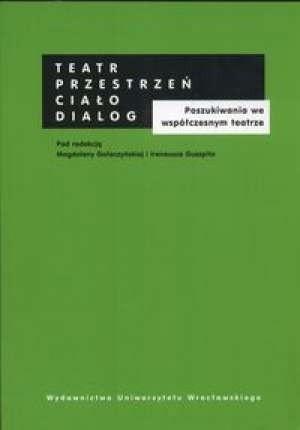 Okładka książki Teatr - przestrzeń - ciało - dialog. Poszukiwania we współczesnym teatrze