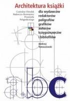 Architektura książki. Dla wydawców, redaktorów, poligrafów, grafików, autorów, księgoznawców i bibliofilów