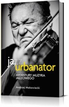 Okładka książki Ja, Urbanator. Awantury muzyka jazzowego