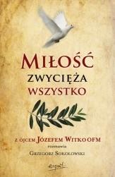 Okładka książki Miłość zwycięża wszystko. Z Ojcem Józefem Witko OFM rozmawia Grzegorz Sokołowski