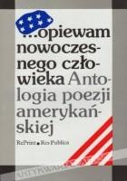 ...opiewam nowoczesnego człowieka. Antologia poezji amerykańskiej. Wiersze amerykańskie od Poego, Whitmana i Emily Dickinson do poetów dzisiejszych