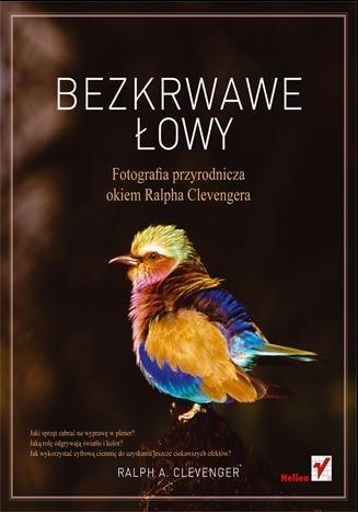 Okładka książki Bezkrwawe łowy. Fotografia przyrodnicza okiem Ralpha Clevengera