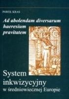 Ad absolendam diversarum haeresium pravitatem. System inkwizycyjny w średniowiecznej Europie.