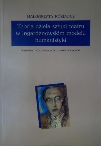 Okładka książki Teoria dzieła sztuki teatru w Ingardenowskim modelu humanistyki