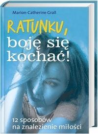 Okładka książki Ratunku, boję się kochać! 12 sposobów na znalezienie miłości