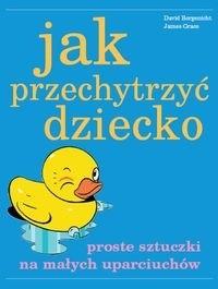 Okładka książki Jak przechytrzyć dziecko - Proste sztuczki na małych uparciuchów
