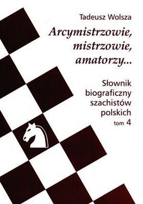 Okładka książki Arcymistrzowie, mistrzowie amatorzy... Słownik biograficzny szachistów polskich, tom 4