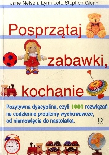 Okładka książki Posprzątaj zabawki, kochanie. Pozytywna dyscyplina, czyli 1001 rozwiązań na codzienne problemy wychowawcze, od niemowlęcia do nastolatka