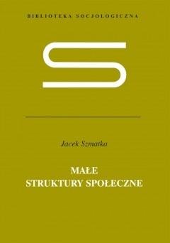 Okładka książki Małe struktury społeczne. Wstęp do mikrosocjologii strukturalnej