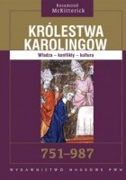 Królestwa Karolingów. Władza - konflikty - kultura. 751-987