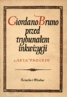 Giordano Bruno przed trybunałem inkwizycji. Akta procesu