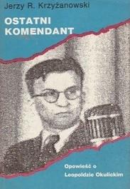 Okładka książki Ostatni komendant. Opowieść o Leopoldzie Okulickim.