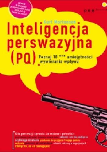 Okładka książki Inteligencja perswazyjna (PQ). Poznaj 10 *** umiejętności wywierania wpływu