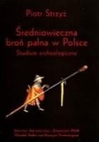 Średniowieczna broń palna w Polsce. Studium archeologiczne.