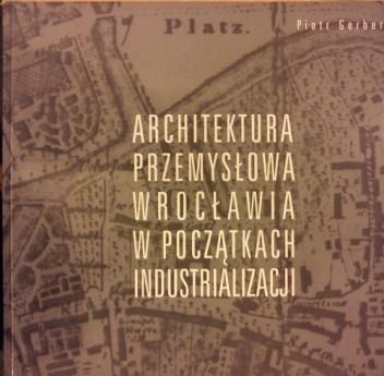 Okładka książki Architektura przemysłowa Wrocławia w początkach industrializacji