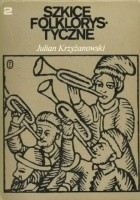 Szkice folklorystyczne t. II W kręgu pieśni, w krainie bajki