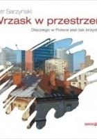 Wrzask w przestrzeni. Dlaczego w Polsce jest tak brzydko?
