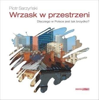 Okładka książki Wrzask w przestrzeni. Dlaczego w Polsce jest tak brzydko?