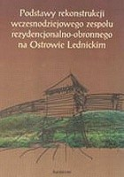 Podstawy rekonstrukcji wczesnodziejowego zespołu rezydencjonalno-obronnego na Ostrowie Lednickim
