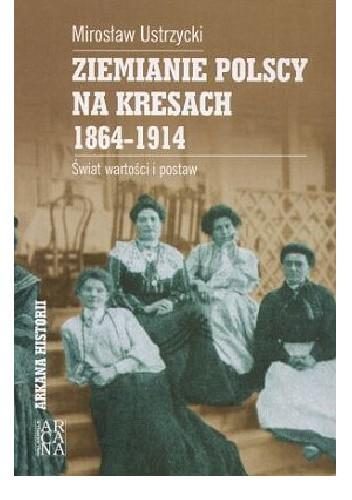 Okładka książki Ziemianie polscy na Kresach - 1864-1914: świat wartości i postaw