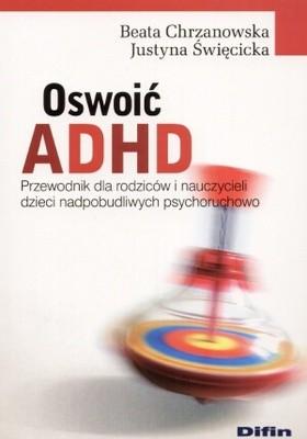 Okładka książki Oswoić ADHD. Przewodnik dla rodziców i nauczycieli dzieci nadpobudliwych psychoruchowo