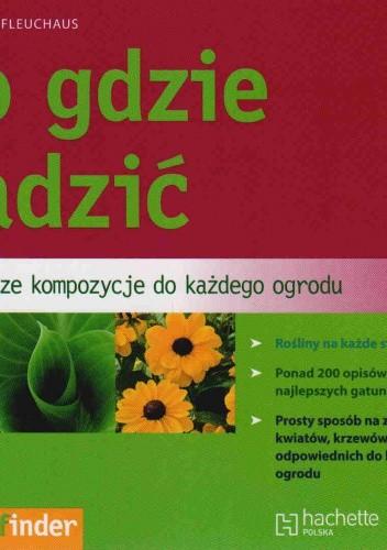 Okładka książki Co gdzie sadzić. Najlepsze kompozycje do każdego ogrodu