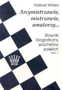 Okładka książki Arcymistrzowie, mistrzowie amatorzy... Słownik biograficzny szachistów polskich, tom 1
