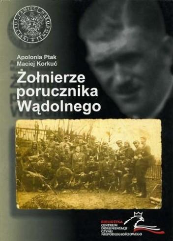 Okładka książki Żołnierze porucznika Wądolnego. Z dziejów niepodległościowego podziemia na ziemi wadowickiej.