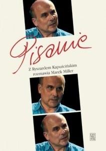 Okładka książki Pisanie. Z Ryszardem Kapuścińskim rozmawia Marek Miller