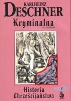 Kryminalna historia chrześcijaństwa. Tom V. IX i X stulecie: od Ludwika Pobożnego (814 r.) do śmierci Ottona III (1002 r.)