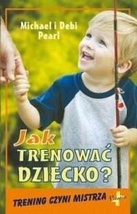 Okładka książki Jak trenować dziecko. Trening czyni mistrza