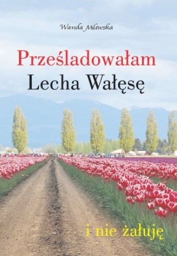 Okładka książki Prześladowałam Lecha Wałęsę i nie żałuję