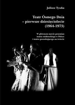 Okładka książki Teatr Ósmego Dnia – pierwsze dziesięciolecie (1964-1973)  W głównym nurcie przemian teatru studenckiego w Polsce i teatru poszukującego na świecie
