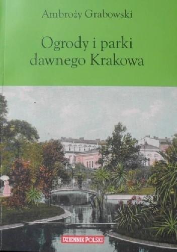 Okładka książki Ogrody i parki dawnego Krakowa