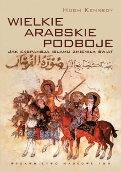 Okładka książki Wielkie arabskie podboje. Jak ekspansja islamu zmieniła świat