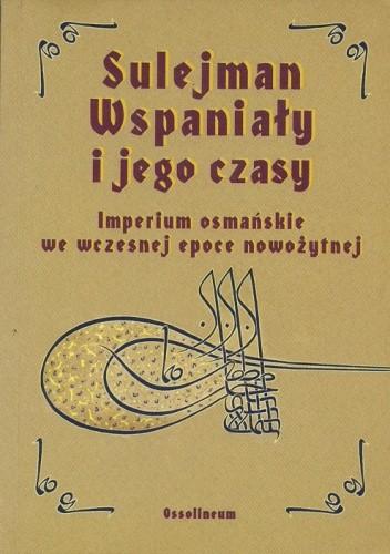 Okładka książki Sulejman Wspaniały i jego czasy. Imperium osmańskie we wczesnej epoce nowożytnej