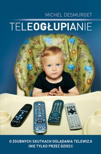 Okładka książki Teleogłupianie. O zgubnych skutkach oglądania telewizji (nie tylko przez dzieci)