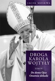 Okładka książki Droga Karola Wojtyły. Tom IV. Do domu ojca, ostatnia dekada