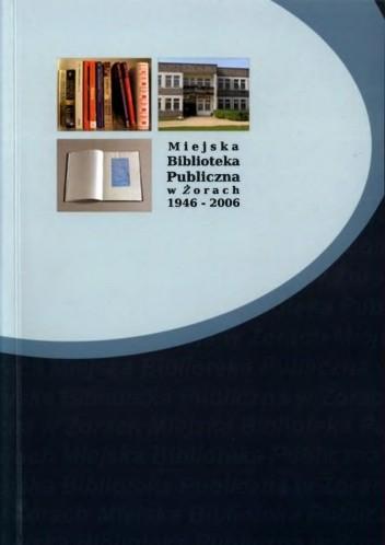 Okładka książki Miejska Biblioteka Publiczna w Żorach 1946-2006