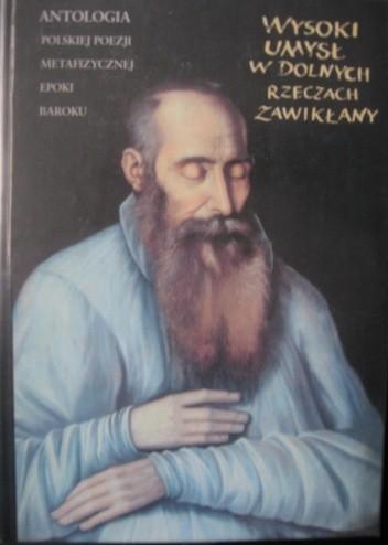 Okładka książki Wysoki umysł w dolnych rzeczach zawikłany. Antologia polskiej poezji metafizycznej epoki baroku