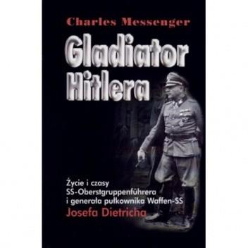 Okładka książki Gladiator Hitlera. Życie i czasy SS-oberstgruppenfuhrera i generała pułkownika Waffen SS Josefa Dietricha